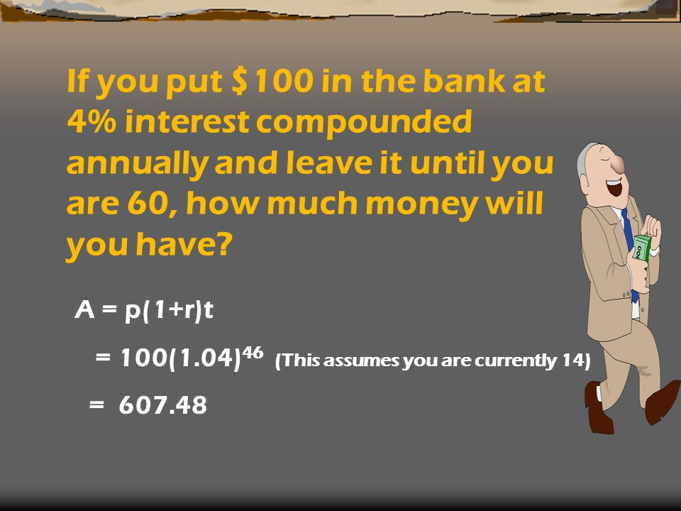 If you put $100 in the bank at 4% interest compounded annually and leave it until you are 60, how much money will you have.