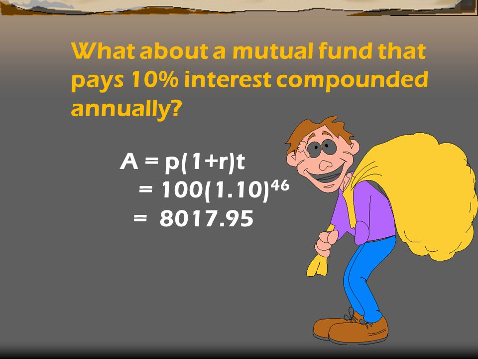 What about a mutual fund that pays 10% interest compounded annually? A = p(1+r)t = 100(1.10) 46 = 8017.95