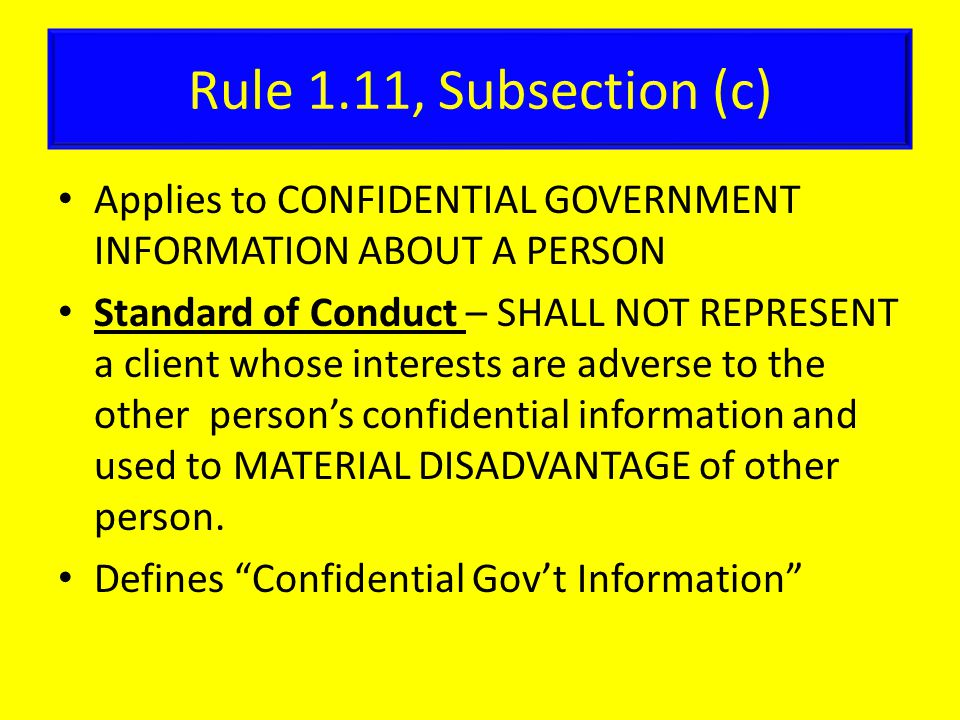 Rule 1.11, Subsection (c) Applies to CONFIDENTIAL GOVERNMENT INFORMATION ABOUT A PERSON Standard of Conduct – SHALL NOT REPRESENT a client whose interests are adverse to the other person's confidential information and used to MATERIAL DISADVANTAGE of other person.