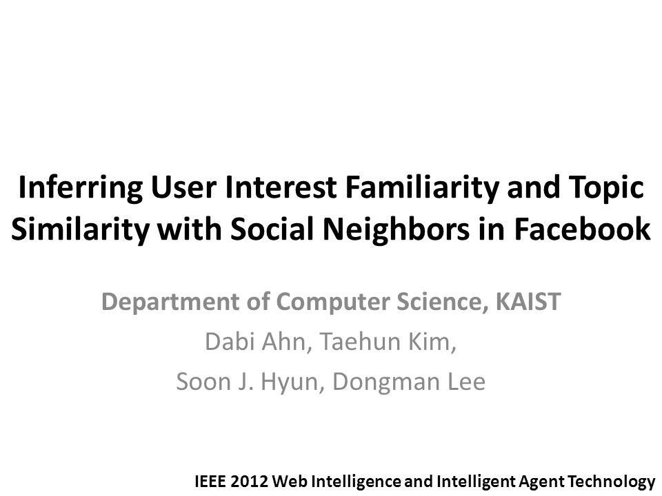 Inferring User Interest Familiarity and Topic Similarity with Social Neighbors in Facebook Department of Computer Science, KAIST Dabi Ahn, Taehun Kim, Soon J.