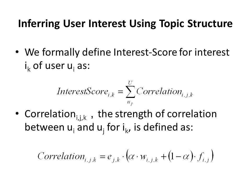 Inferring User Interest Using Topic Structure We formally define Interest-Score for interest i k of user u i as: Correlation i,j,k , the strength of correlation between u i and u j for i k, is defined as: