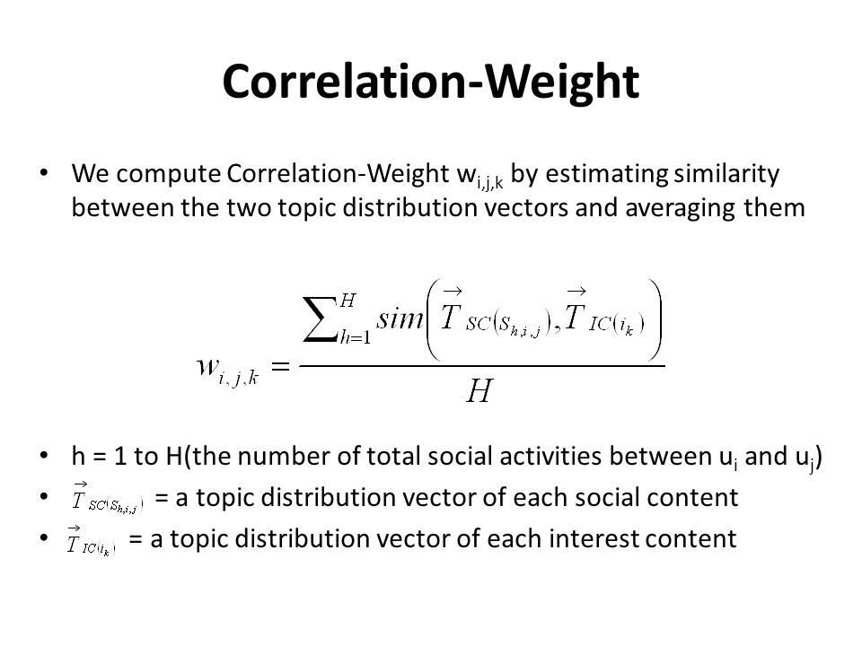 Correlation-Weight We compute Correlation-Weight w i,j,k by estimating similarity between the two topic distribution vectors and averaging them h = 1 to H(the number of total social activities between u i and u j ) = a topic distribution vector of each social content = a topic distribution vector of each interest content