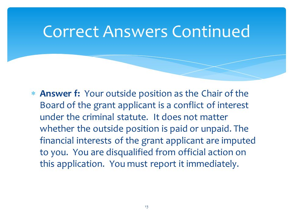  Answer f: Your outside position as the Chair of the Board of the grant applicant is a conflict of interest under the criminal statute. It does not m