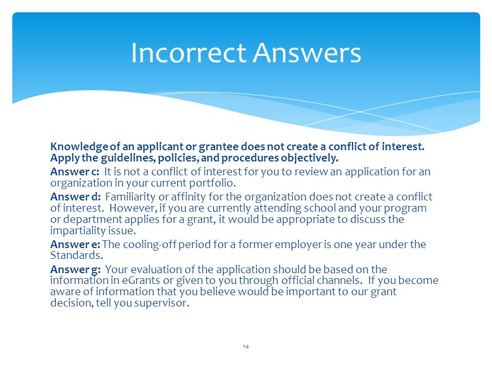 Knowledge of an applicant or grantee does not create a conflict of interest. Apply the guidelines, policies, and procedures objectively. Answer c: It