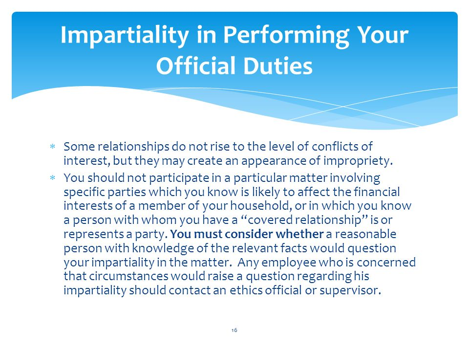  Some relationships do not rise to the level of conflicts of interest, but they may create an appearance of impropriety.  You should not participate