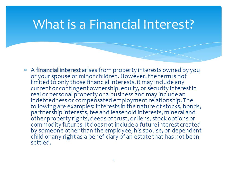 financial interest  A financial interest arises from property interests owned by you or your spouse or minor children. However, the term is not limit