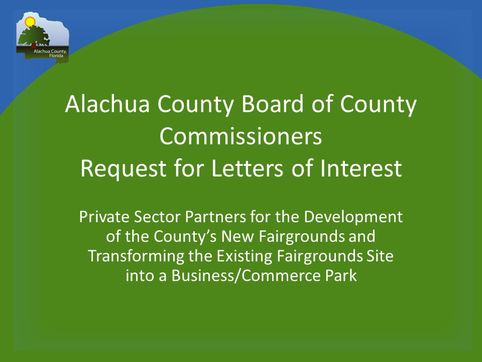 Alachua County Board of County Commissioners Request for Letters of Interest Private Sector Partners for the Development of the County's New Fairgrounds and Transforming the Existing Fairgrounds Site into a Business/Commerce Park