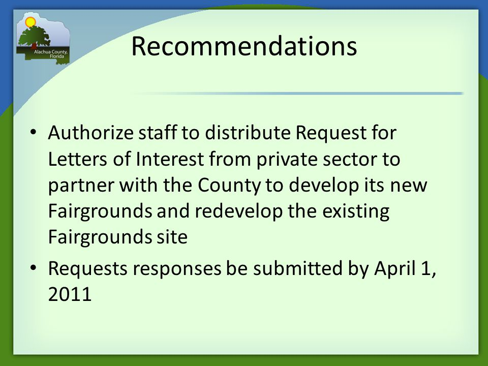 Recommendations Authorize staff to distribute Request for Letters of Interest from private sector to partner with the County to develop its new Fairgrounds and redevelop the existing Fairgrounds site Requests responses be submitted by April 1, 2011