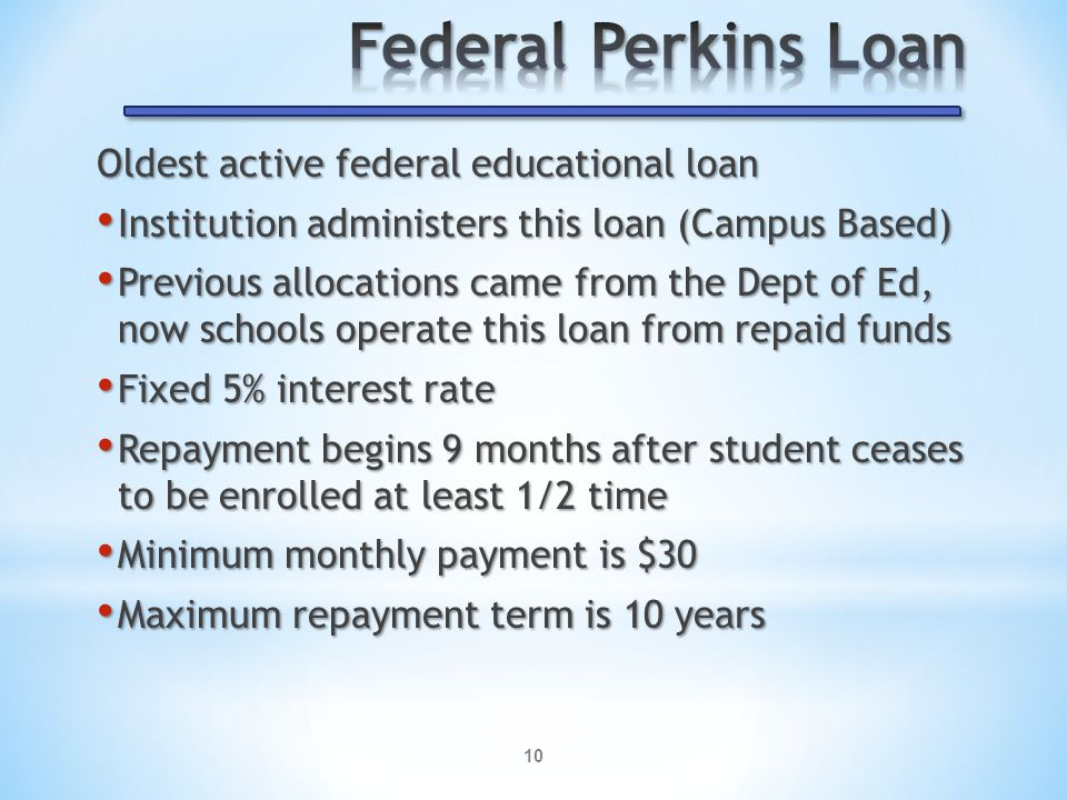 10 Oldest active federal educational loan Institution administers this loan (Campus Based) Institution administers this loan (Campus Based) Previous allocations came from the Dept of Ed, now schools operate this loan from repaid funds Previous allocations came from the Dept of Ed, now schools operate this loan from repaid funds Fixed 5% interest rate Fixed 5% interest rate Repayment begins 9 months after student ceases to be enrolled at least 1/2 time Repayment begins 9 months after student ceases to be enrolled at least 1/2 time Minimum monthly payment is $30 Minimum monthly payment is $30 Maximum repayment term is 10 years Maximum repayment term is 10 years