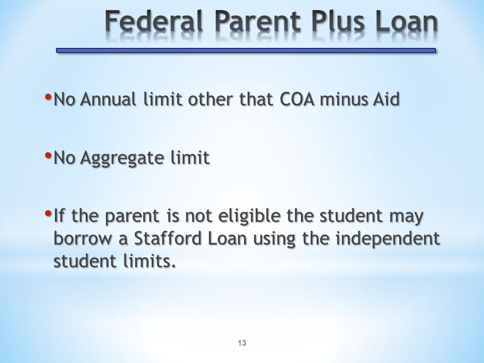 13 No Annual limit other that COA minus Aid No Annual limit other that COA minus Aid No Aggregate limit No Aggregate limit If the parent is not eligible the student may borrow a Stafford Loan using the independent student limits.