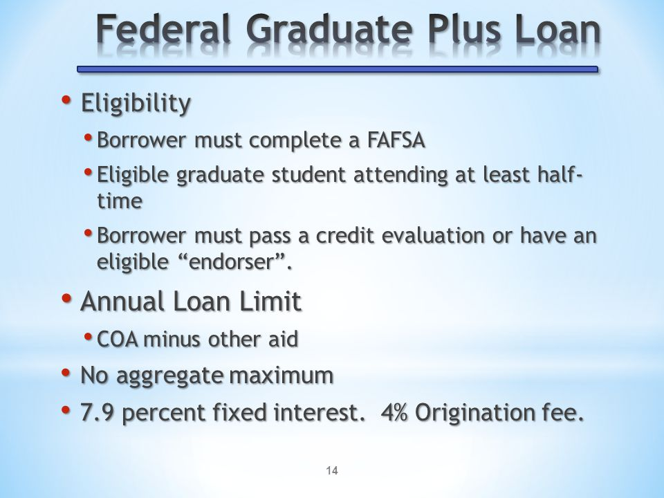 14 Eligibility Eligibility Borrower must complete a FAFSA Borrower must complete a FAFSA Eligible graduate student attending at least half- time Eligible graduate student attending at least half- time Borrower must pass a credit evaluation or have an eligible endorser .