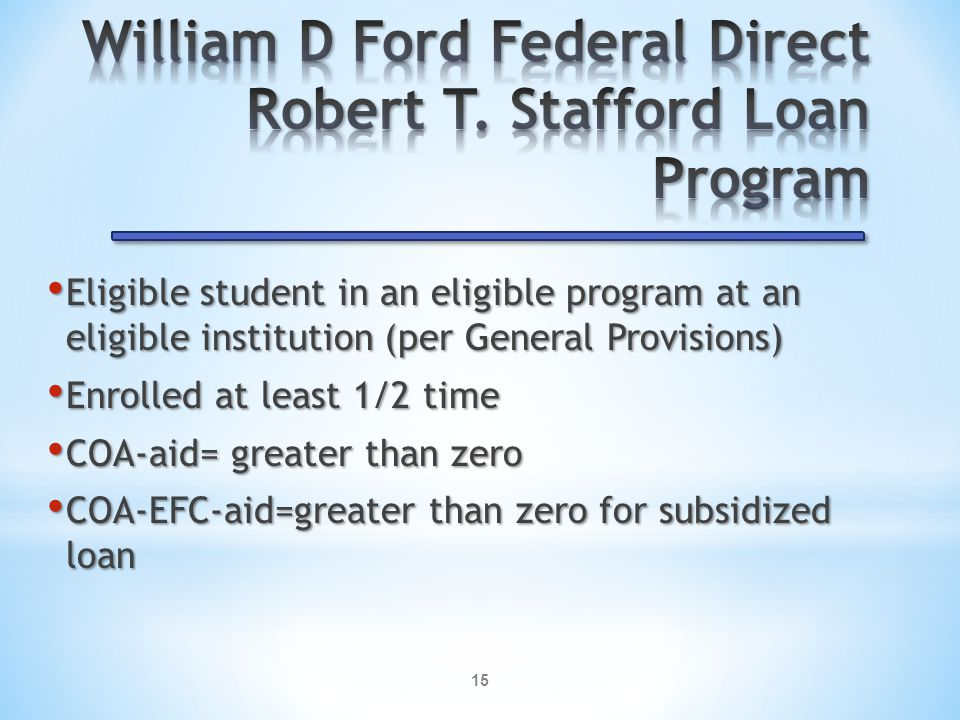 15 Eligible student in an eligible program at an eligible institution (per General Provisions) Eligible student in an eligible program at an eligible institution (per General Provisions) Enrolled at least 1/2 time Enrolled at least 1/2 time COA-aid= greater than zero COA-aid= greater than zero COA-EFC-aid=greater than zero for subsidized loan COA-EFC-aid=greater than zero for subsidized loan