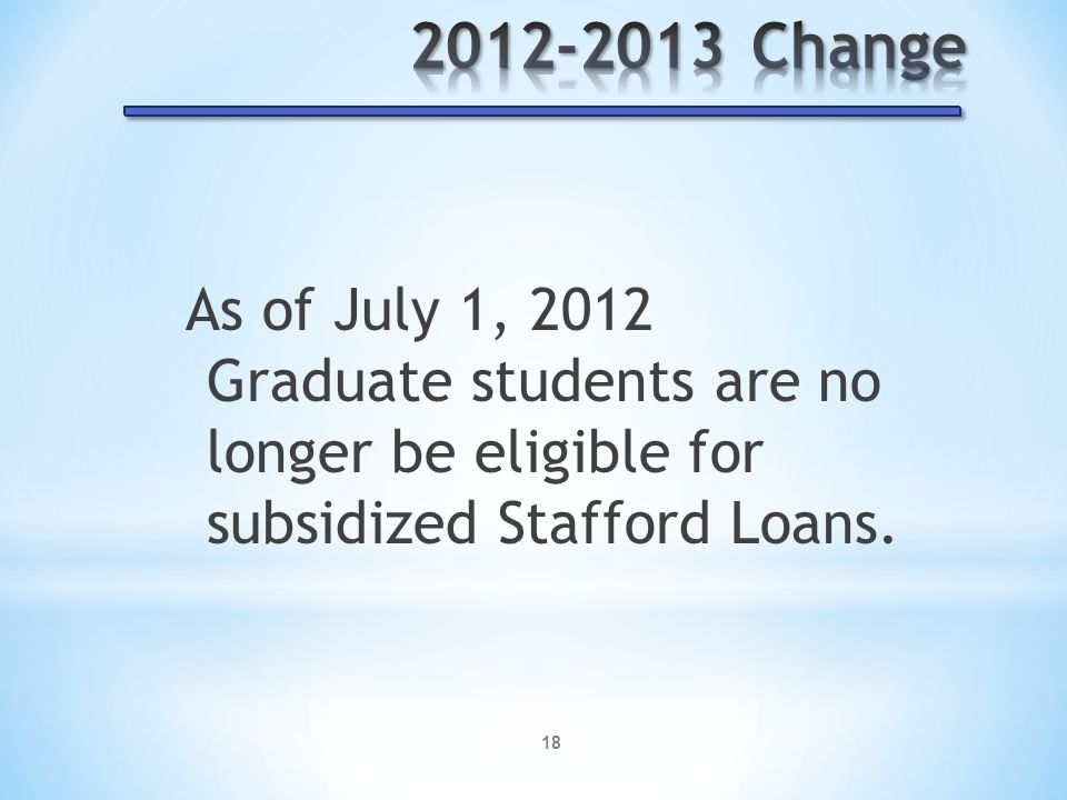 18 As of July 1, 2012 Graduate students are no longer be eligible for subsidized Stafford Loans.