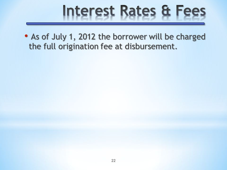 22 As of July 1, 2012 the borrower will be charged the full origination fee at disbursement.