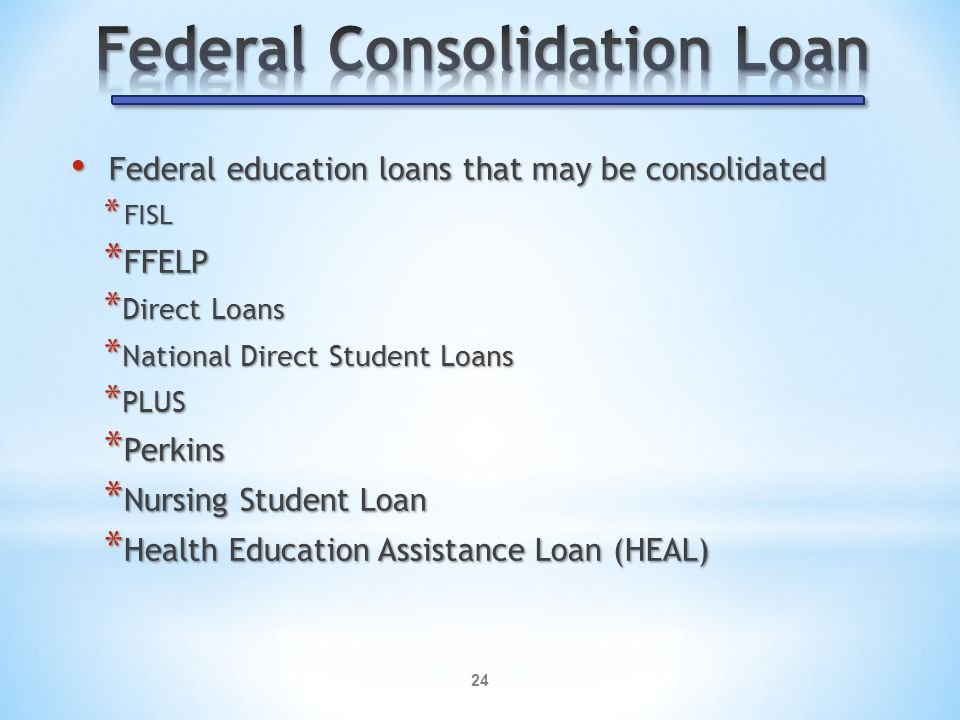 24 Federal education loans that may be consolidated Federal education loans that may be consolidated * FISL * FFELP * Direct Loans * National Direct Student Loans * PLUS * Perkins * Nursing Student Loan * Health Education Assistance Loan (HEAL)