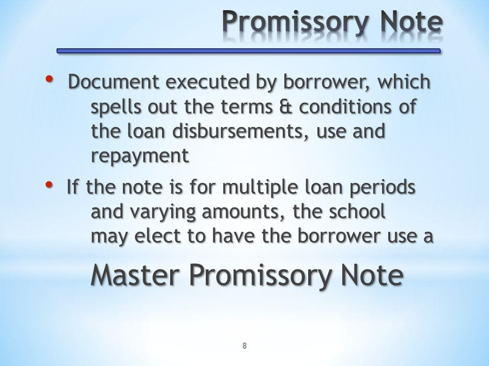 8 Document executed by borrower, which spells out the terms & conditions of the loan disbursements, use and repayment Document executed by borrower, which spells out the terms & conditions of the loan disbursements, use and repayment If the note is for multiple loan periods and varying amounts, the school may elect to have the borrower use a If the note is for multiple loan periods and varying amounts, the school may elect to have the borrower use a Master Promissory Note