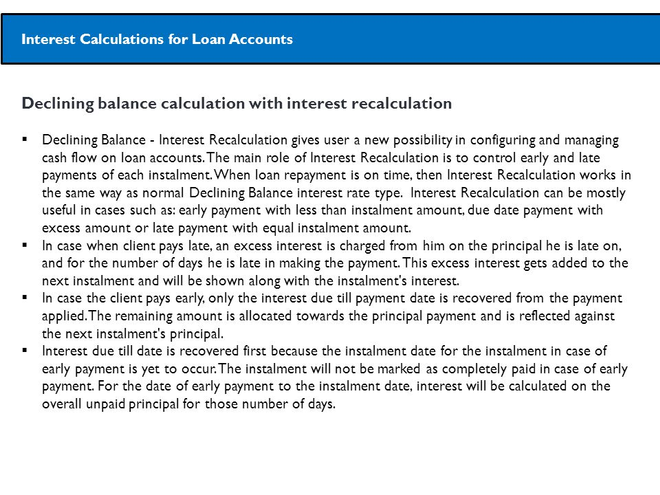 Declining balance calculation with interest recalculation  Declining Balance - Interest Recalculation gives user a new possibility in configuring and managing cash flow on loan accounts.