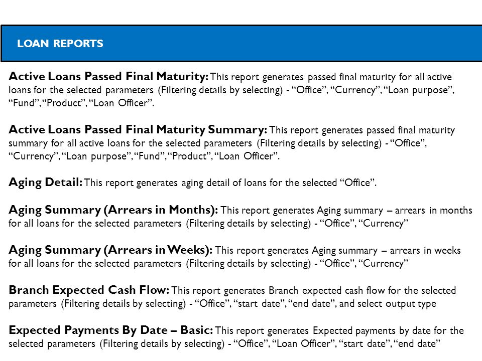 Active Loans Passed Final Maturity: This report generates passed final maturity for all active loans for the selected parameters (Filtering details by selecting) - Office , Currency , Loan purpose , Fund , Product , Loan Officer .