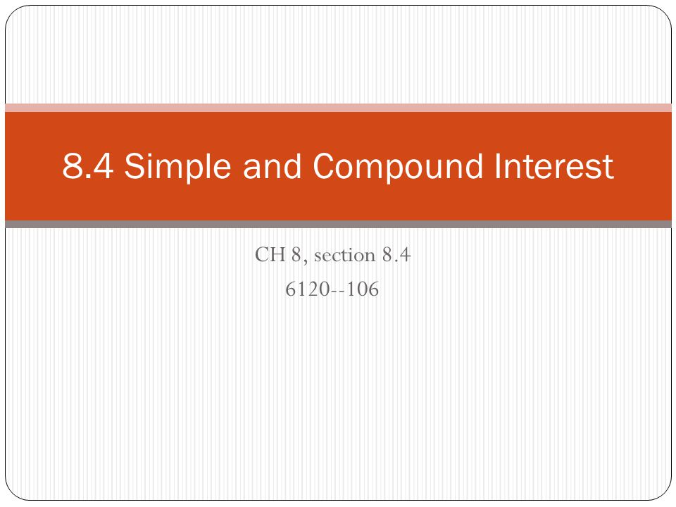 CH 8, section 8.4 6120--106 8.4 Simple and Compound Interest
