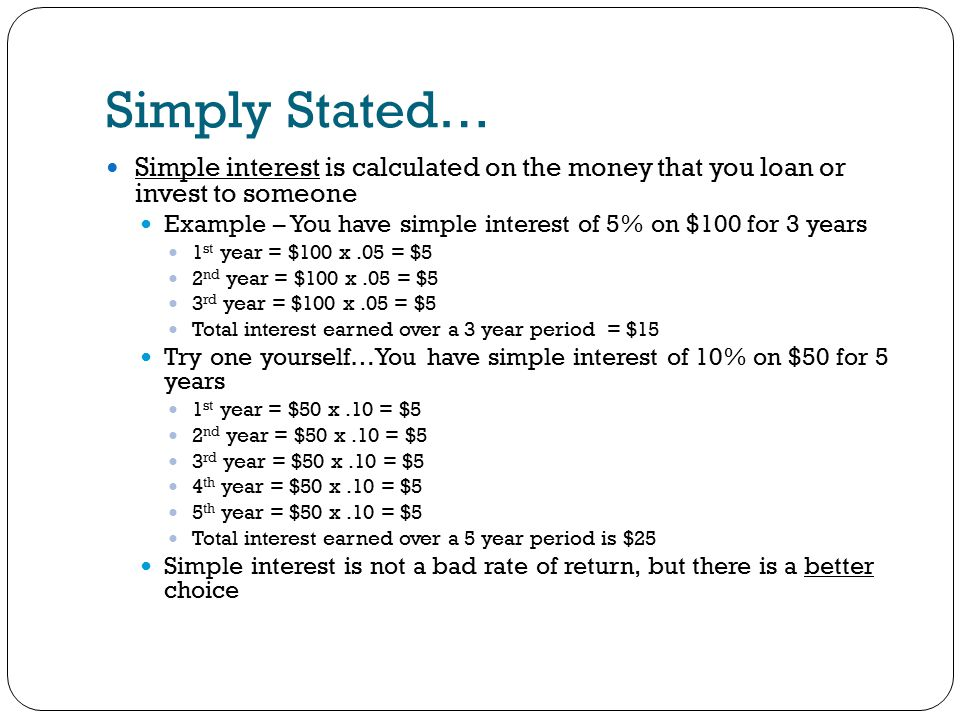 Simply Stated… Simple interest is calculated on the money that you loan or invest to someone Example – You have simple interest of 5% on $100 for 3 years 1 st year = $100 x.05 = $5 2 nd year = $100 x.05 = $5 3 rd year = $100 x.05 = $5 Total interest earned over a 3 year period = $15 Try one yourself…You have simple interest of 10% on $50 for 5 years 1 st year = $50 x.10 = $5 2 nd year = $50 x.10 = $5 3 rd year = $50 x.10 = $5 4 th year = $50 x.10 = $5 5 th year = $50 x.10 = $5 Total interest earned over a 5 year period is $25 Simple interest is not a bad rate of return, but there is a better choice