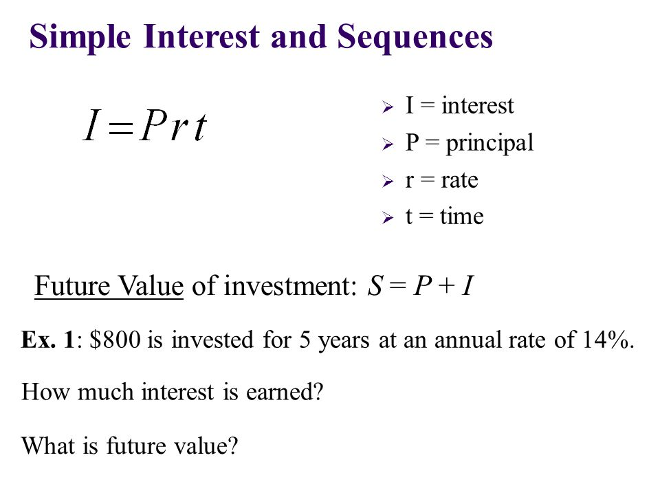  I = interest  P = principal  r = rate  t = time Simple Interest and Sequences Future Value of investment: S = P + I Ex. 1: $800 is invested for 5