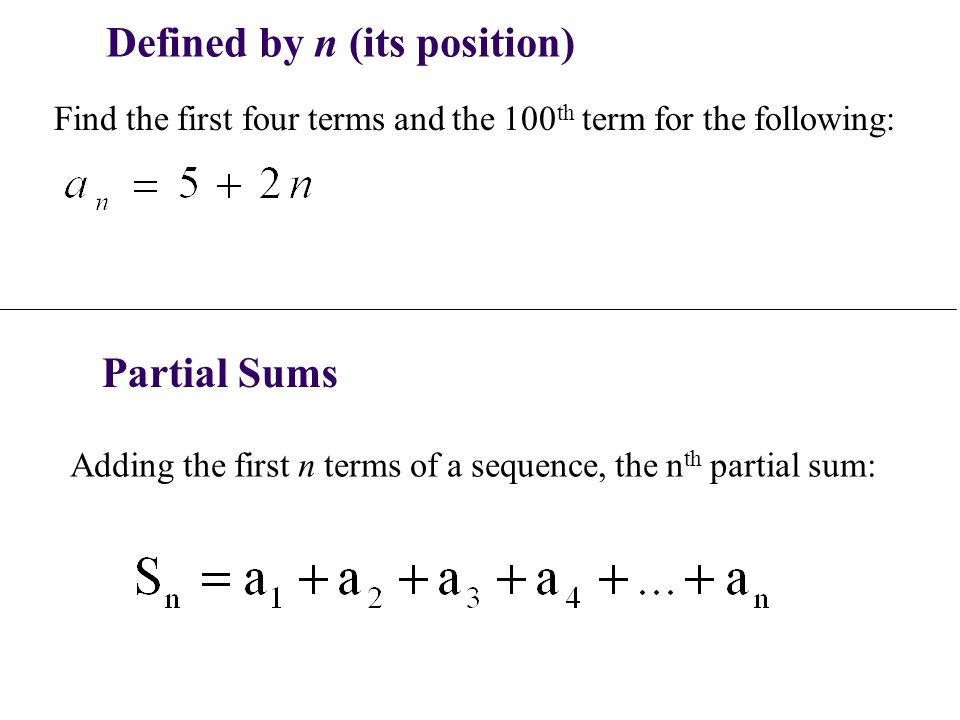 Defined by n (its position) Find the first four terms and the 100 th term for the following: Partial Sums Adding the first n terms of a sequence, the