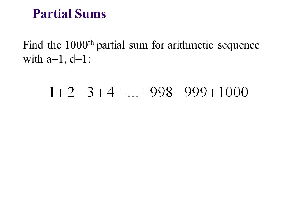Partial Sums Find the 1000 th partial sum for arithmetic sequence with a=1, d=1: