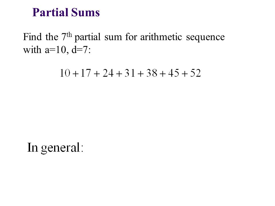 Partial Sums Find the 7 th partial sum for arithmetic sequence with a=10, d=7: