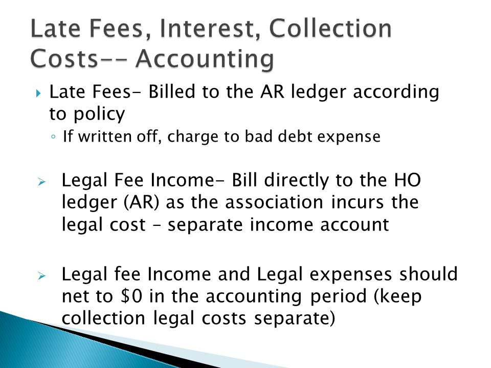  Late Fees- Billed to the AR ledger according to policy ◦ If written off, charge to bad debt expense  Legal Fee Income- Bill directly to the HO ledger (AR) as the association incurs the legal cost – separate income account  Legal fee Income and Legal expenses should net to $0 in the accounting period (keep collection legal costs separate)