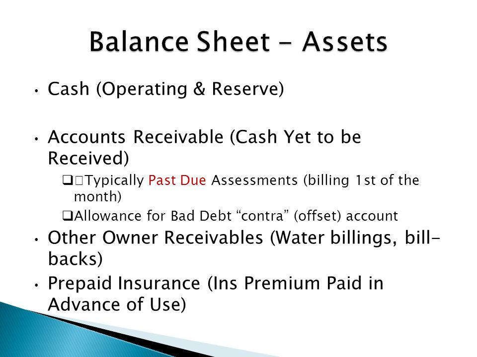 Cash (Operating & Reserve) Accounts Receivable (Cash Yet to be Received)  Typically Past Due Assessments (billing 1st of the month)  Allowance for Bad Debt contra (offset) account Other Owner Receivables (Water billings, bill- backs) Prepaid Insurance (Ins Premium Paid in Advance of Use)