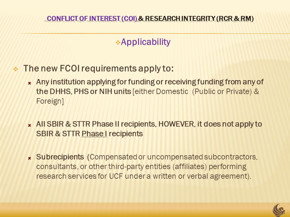 CONFLICT OF INTEREST (COI) & RESEARCH INTEGRITY (RCR & RM) CONFLICT OF INTEREST (COI) & RESEARCH INTEGRITY (RCR & RM)  Applicability  The new FCOI requirements apply to: Any institution applying for funding or receiving funding from any of the DHHS, PHS or NIH units [either Domestic (Public or Private) & Foreign] All SBIR & STTR Phase II recipients, HOWEVER, it does not apply to SBIR & STTR Phase I recipients Subrecipients (Compensated or uncompensated subcontractors, consultants, or other third-party entities (affiliates) performing research services for UCF under a written or verbal agreement).