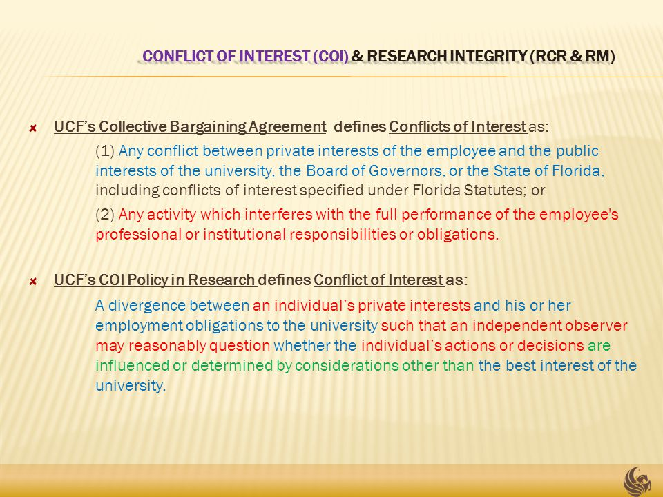 CONFLICT OF INTEREST (COI) & RESEARCH INTEGRITY (RCR & RM) CONFLICT OF INTEREST (COI) & RESEARCH INTEGRITY (RCR & RM) UCF's Collective Bargaining Agreement defines Conflicts of Interest as: (1) Any conflict between private interests of the employee and the public interests of the university, the Board of Governors, or the State of Florida, including conflicts of interest specified under Florida Statutes; or (2) Any activity which interferes with the full performance of the employee s professional or institutional responsibilities or obligations.