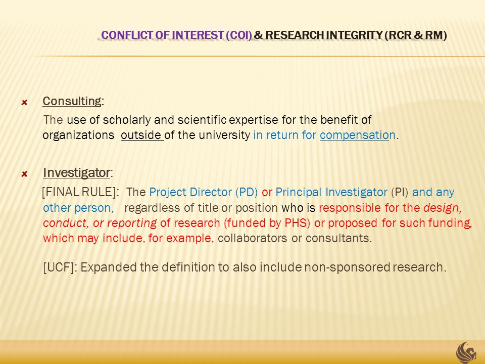 CONFLICT OF INTEREST (COI) & RESEARCH INTEGRITY (RCR & RM) CONFLICT OF INTEREST (COI) & RESEARCH INTEGRITY (RCR & RM) Consulting: The use of scholarly and scientific expertise for the benefit of organizations outside of the university in return for compensation.