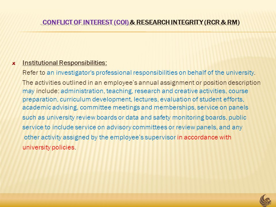CONFLICT OF INTEREST (COI) & RESEARCH INTEGRITY (RCR & RM) CONFLICT OF INTEREST (COI) & RESEARCH INTEGRITY (RCR & RM) Institutional Responsibilities: Refer to an investigator s professional responsibilities on behalf of the university.