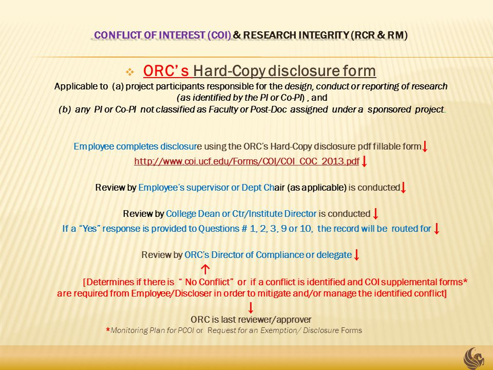 CONFLICT OF INTEREST (COI) & RESEARCH INTEGRITY (RCR & RM)  ORC' s Hard-Copy disclosure form Applicable to (a) project participants responsible for the design, conduct or reporting of research (as identified by the PI or Co-PI), and (b) any PI or Co-PI not classified as Faculty or Post-Doc assigned under a sponsored project.