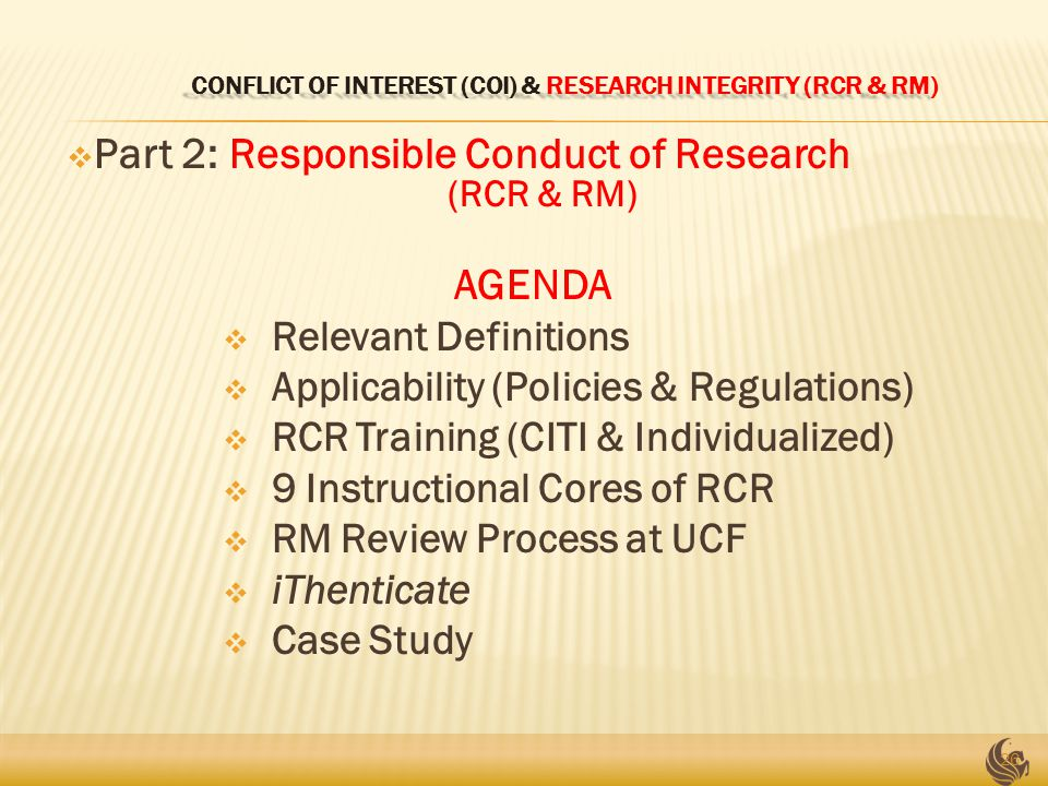 CONFLICT OF INTEREST (COI) & RESEARCH INTEGRITY (RCR & RM) CONFLICT OF INTEREST (COI) & RESEARCH INTEGRITY (RCR & RM)  Part 2: Responsible Conduct of Research (RCR & RM) AGENDA  Relevant Definitions  Applicability (Policies & Regulations)  RCR Training (CITI & Individualized)  9 Instructional Cores of RCR  RM Review Process at UCF  iThenticate  Case Study 26