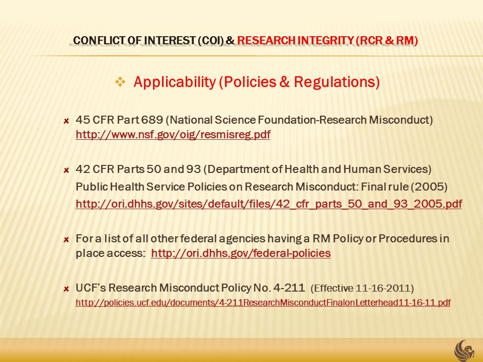 CONFLICT OF INTEREST (COI) & RESEARCH INTEGRITY (RCR & RM) CONFLICT OF INTEREST (COI) & RESEARCH INTEGRITY (RCR & RM)  Applicability (Policies & Regulations) 45 CFR Part 689 (National Science Foundation-Research Misconduct) http://www.nsf.gov/oig/resmisreg.pdf http://www.nsf.gov/oig/resmisreg.pdf 42 CFR Parts 50 and 93 (Department of Health and Human Services) Public Health Service Policies on Research Misconduct: Final rule (2005) http://ori.dhhs.gov/sites/default/files/42_cfr_parts_50_and_93_2005.pdf For a list of all other federal agencies having a RM Policy or Procedures in place access: http://ori.dhhs.gov/federal-policieshttp://ori.dhhs.gov/federal-policies UCF's Research Misconduct Policy No.