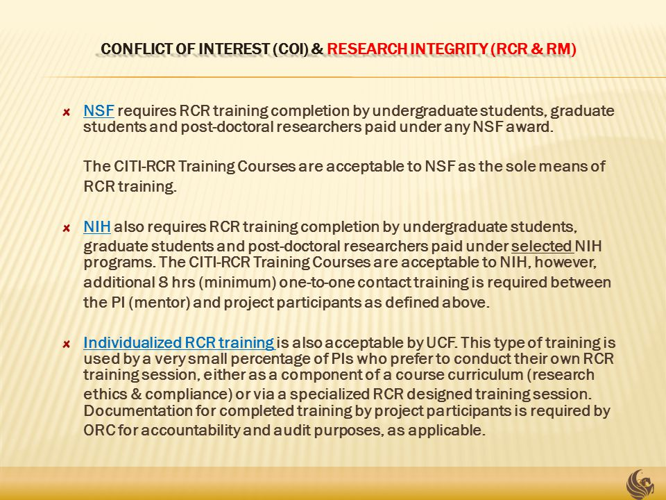 CONFLICT OF INTEREST (COI) & RESEARCH INTEGRITY (RCR & RM) NSF requires RCR training completion by undergraduate students, graduate students and post-doctoral researchers paid under any NSF award.