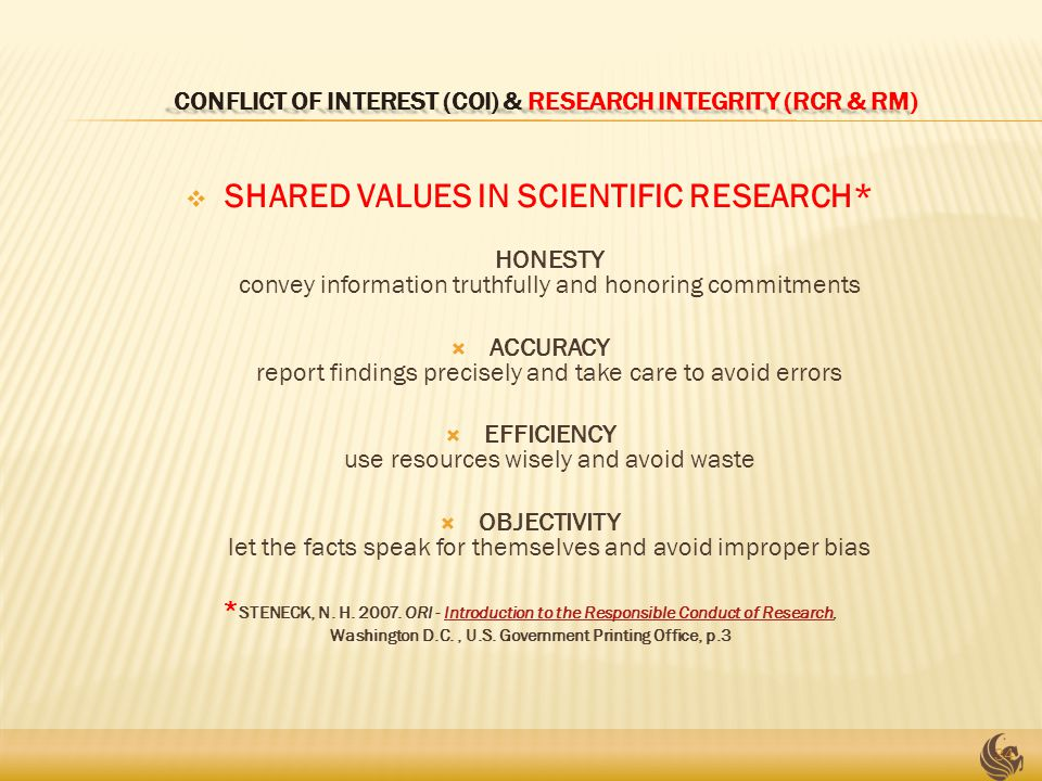 CONFLICT OF INTEREST (COI) & RESEARCH INTEGRITY (RCR & RM) CONFLICT OF INTEREST (COI) & RESEARCH INTEGRITY (RCR & RM)  SHARED VALUES IN SCIENTIFIC RESEARCH* HONESTY convey information truthfully and honoring commitments  ACCURACY report findings precisely and take care to avoid errors  EFFICIENCY use resources wisely and avoid waste  OBJECTIVITY let the facts speak for themselves and avoid improper bias * STENECK, N.