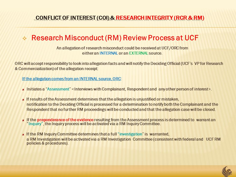 CONFLICT OF INTEREST (COI) & RESEARCH INTEGRITY (RCR & RM)  Research Misconduct (RM) Review Process at UCF An allegation of research misconduct could be received at UCF/ORC from either an INTERNAL or an EXTERNAL source.