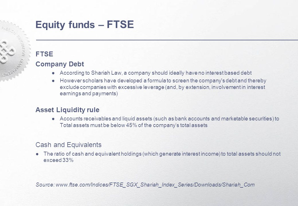 Equity funds – FTSE FTSE Company Debt ●According to Shariah Law, a company should ideally have no interest based debt ●However scholars have developed a formula to screen the company s debt and thereby exclude companies with excessive leverage (and, by extension, involvement in interest earnings and payments) Asset Liquidity rule ●Accounts receivables and liquid assets (such as bank accounts and marketable securities) to Total assets must be below 45% of the company's total assets Cash and Equivalents ●The ratio of cash and equivalent holdings (which generate interest income) to total assets should not exceed 33% Source: www.ftse.com/Indices/FTSE_SGX_Shariah_Index_Series/Downloads/Shariah_Com