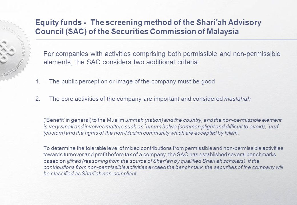 Equity funds - The screening method of the Shari ah Advisory Council (SAC) of the Securities Commission of Malaysia For companies with activities comprising both permissible and non-permissible elements, the SAC considers two additional criteria: 1.The public perception or image of the company must be good 2.The core activities of the company are important and considered maslahah ('Benefit' in general) to the Muslim ummah (nation) and the country, and the non-permissible element is very small and involves matters such as `umum balwa (common plight and difficult to avoid), `uruf (custom) and the rights of the non-Muslim community which are accepted by Islam.
