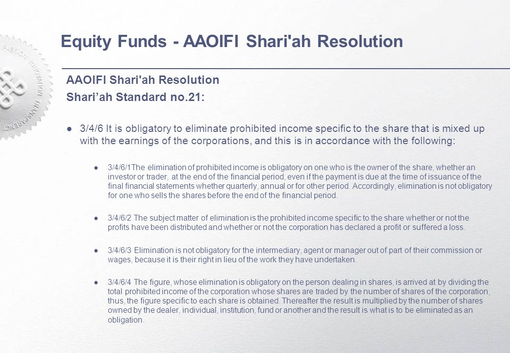 Equity Funds - AAOIFI Shari ah Resolution AAOIFI Shari ah Resolution Shari'ah Standard no.21: ●3/4/6 It is obligatory to eliminate prohibited income specific to the share that is mixed up with the earnings of the corporations, and this is in accordance with the following: ●3/4/6/1The elimination of prohibited income is obligatory on one who is the owner of the share, whether an investor or trader, at the end of the financial period, even if the payment is due at the time of issuance of the final financial statements whether quarterly, annual or for other period.