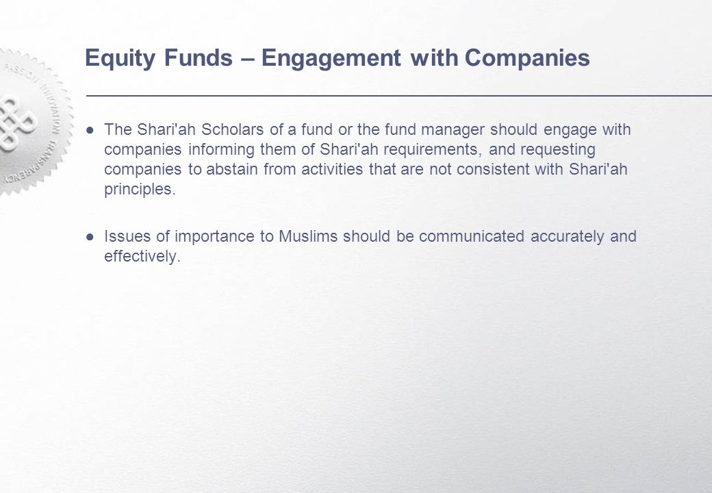 Equity Funds – Engagement with Companies ●The Shari ah Scholars of a fund or the fund manager should engage with companies informing them of Shari ah requirements, and requesting companies to abstain from activities that are not consistent with Shari ah principles.