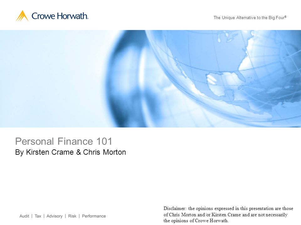 The Unique Alternative to the Big Four ® Personal Finance 101 By Kirsten Crame & Chris Morton Disclaimer: the opinions expressed in this presentation are those of Chris Morton and/or Kirsten Crame and are not necessarily the opinions of Crowe Horwath.