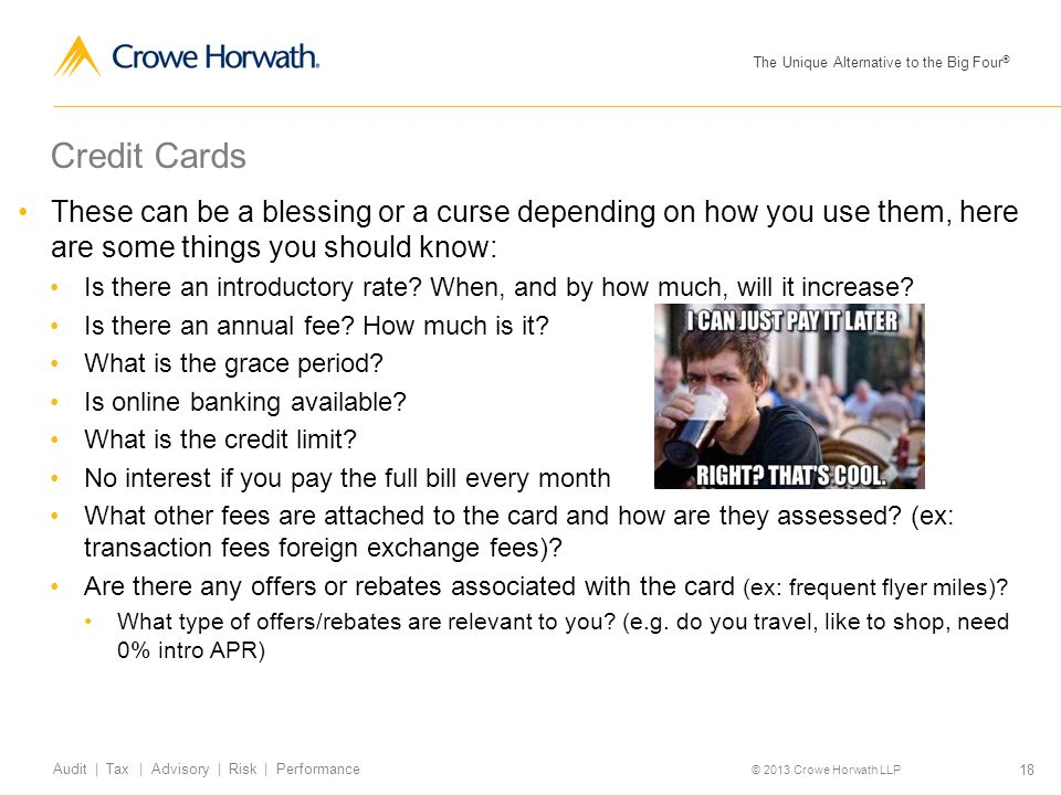 The Unique Alternative to the Big Four ® © 2013 Crowe Horwath LLP 18 Audit | Tax | Advisory | Risk | Performance Credit Cards These can be a blessing or a curse depending on how you use them, here are some things you should know: Is there an introductory rate.