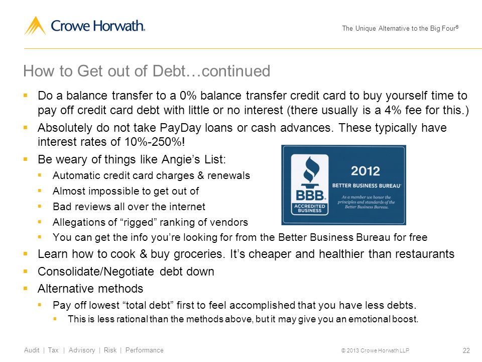 The Unique Alternative to the Big Four ® © 2013 Crowe Horwath LLP 22 Audit | Tax | Advisory | Risk | Performance How to Get out of Debt…continued  Do a balance transfer to a 0% balance transfer credit card to buy yourself time to pay off credit card debt with little or no interest (there usually is a 4% fee for this.)  Absolutely do not take PayDay loans or cash advances.