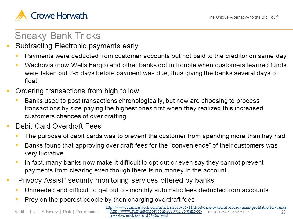 The Unique Alternative to the Big Four ® © 2013 Crowe Horwath LLP 26 Audit | Tax | Advisory | Risk | Performance Sneaky Bank Tricks  Subtracting Electronic payments early  Payments were deducted from customer accounts but not paid to the creditor on same day  Wachovia (now Wells Fargo) and other banks got in trouble when customers learned funds were taken out 2-5 days before payment was due, thus giving the banks several days of float  Ordering transactions from high to low  Banks used to post transactions chronologically, but now are choosing to process transactions by size paying the highest ones first when they realized this increased customers chances of over drafting  Debit Card Overdraft Fees  The purpose of debit cards was to prevent the customer from spending more than hey had  Banks found that approving over draft fees for the convenience of their customers was very lucrative  In fact, many banks now make it difficult to opt out or even say they cannot prevent payments from clearing even though there is no money in the account  Privacy Assist security monitoring services offered by banks  Unneeded and difficult to get out of- monthly automatic fees deducted from accounts  Prey on the poorest people by then charging overdraft fees http://www.huffingtonpost.com/2010/02/25/bank-of- america-sued-for_n_475694.html http://www.businessweek.com/articles/2013-06-11/debit-card-overdraft-fees-remain-profitable-for-banks