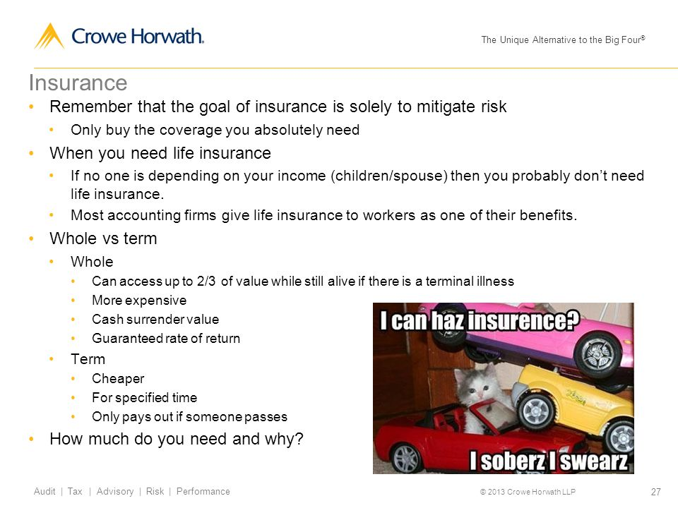The Unique Alternative to the Big Four ® © 2013 Crowe Horwath LLP 27 Audit | Tax | Advisory | Risk | Performance Insurance Remember that the goal of insurance is solely to mitigate risk Only buy the coverage you absolutely need When you need life insurance If no one is depending on your income (children/spouse) then you probably don't need life insurance.