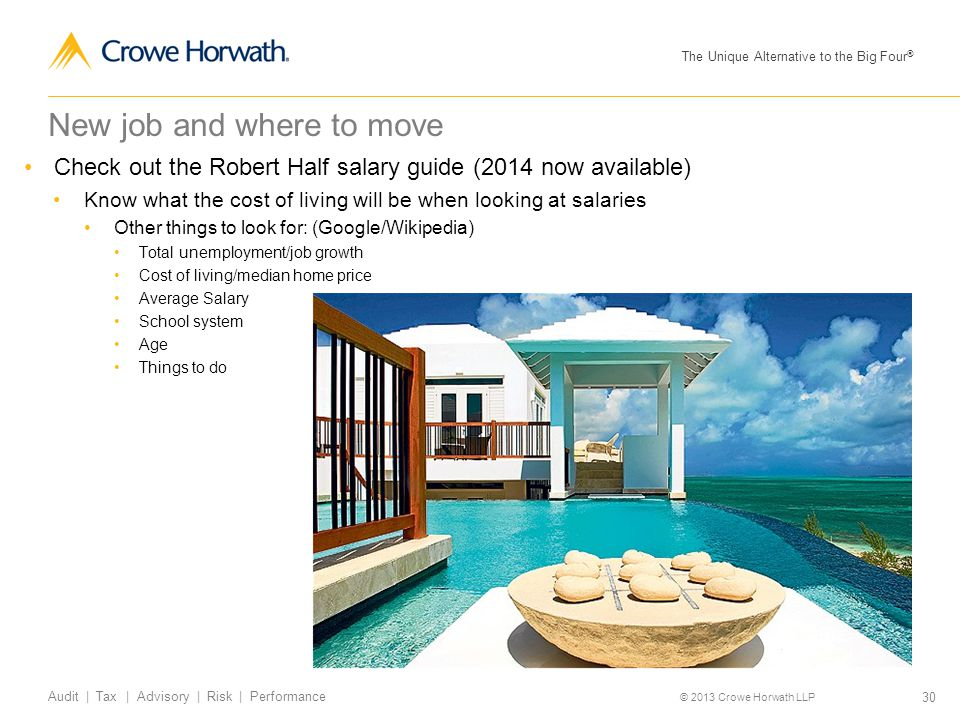 The Unique Alternative to the Big Four ® © 2013 Crowe Horwath LLP 30 Audit | Tax | Advisory | Risk | Performance New job and where to move Check out the Robert Half salary guide (2014 now available) Know what the cost of living will be when looking at salaries Other things to look for: (Google/Wikipedia) Total unemployment/job growth Cost of living/median home price Average Salary School system Age Things to do